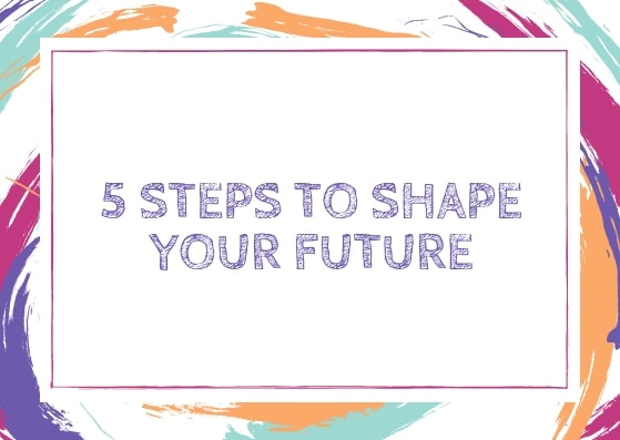 5 steps to shape your future